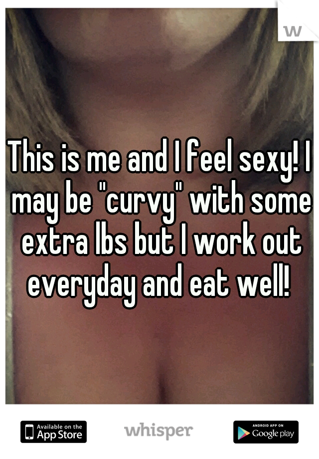 """This is me and I feel sexy! I may be """"curvy"""" with some extra lbs but I work out everyday and eat well!"""