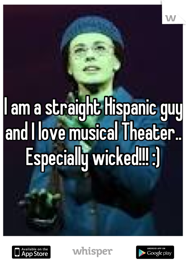 I am a straight Hispanic guy and I love musical Theater.. Especially wicked!!! :)