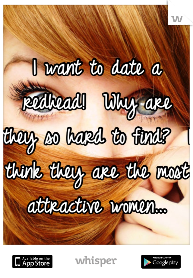 I want to date a redhead!  Why are they so hard to find?  I think they are the most attractive women...
