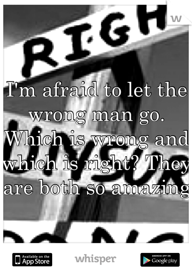I'm afraid to let the wrong man go. Which is wrong and which is right? They are both so amazing