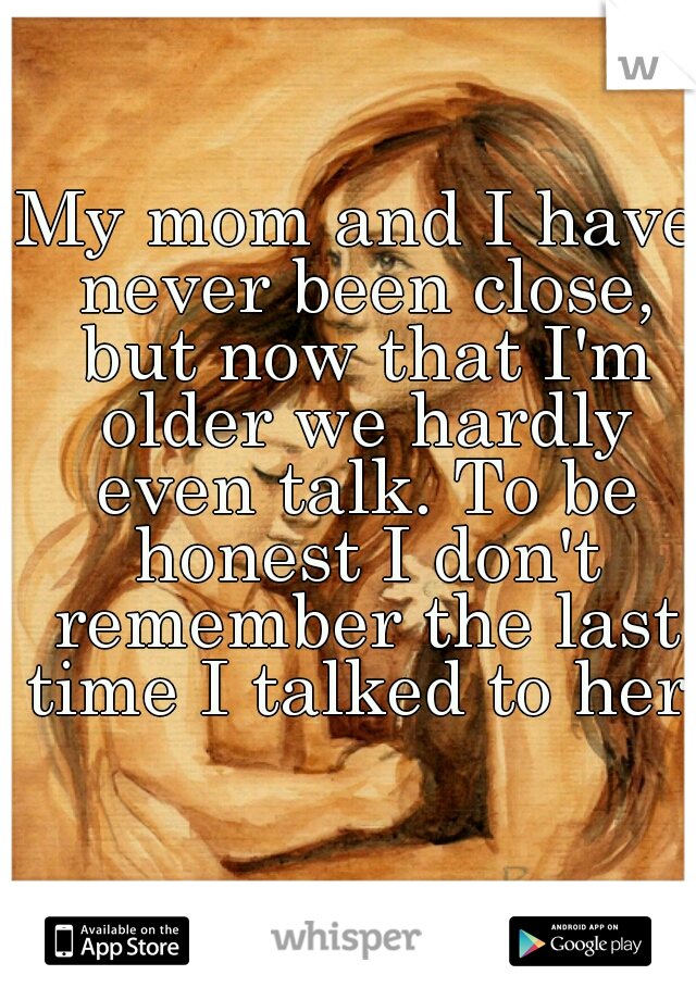 My mom and I have never been close, but now that I'm older we hardly even talk. To be honest I don't remember the last time I talked to her.