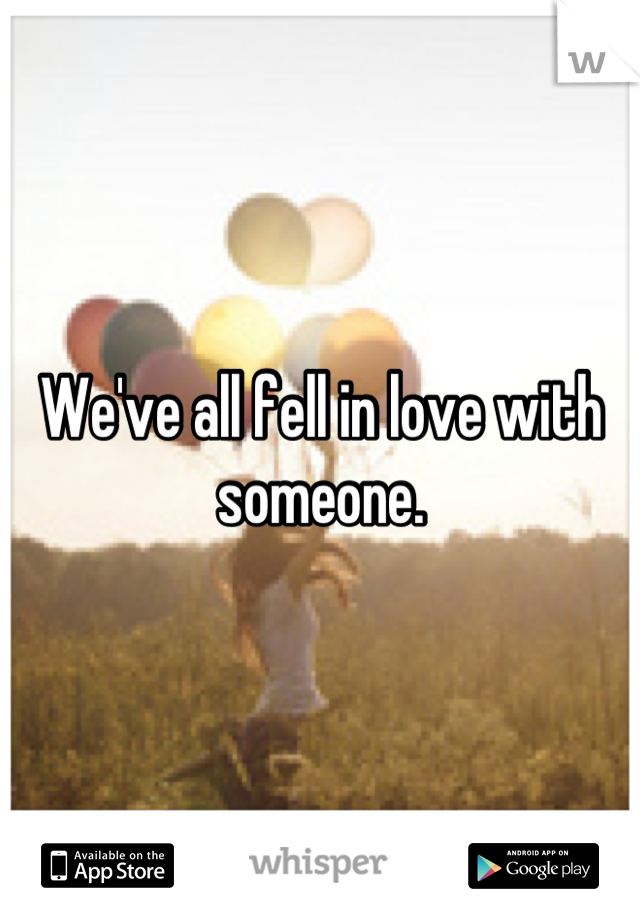 We've all fell in love with someone.