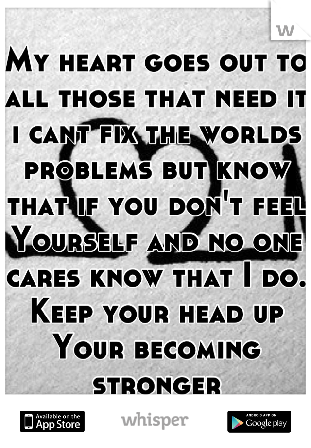 My heart goes out to all those that need it i cant fix the worlds problems but know that if you don't feel Yourself and no one cares know that I do. Keep your head up Your becoming stronger