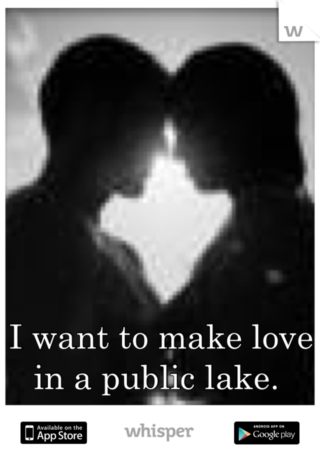 I want to make love in a public lake.