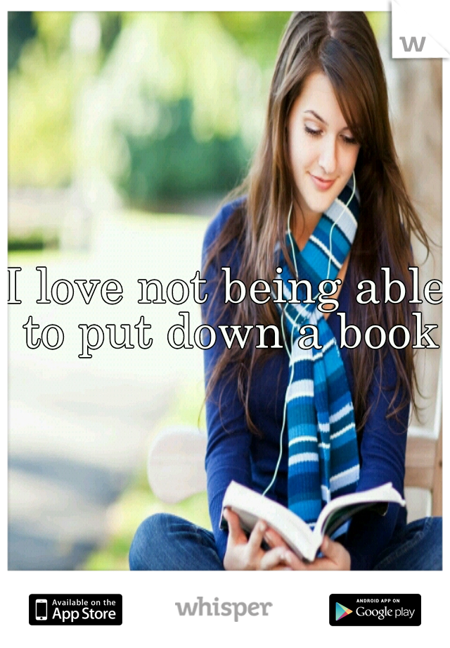 I love not being able to put down a book