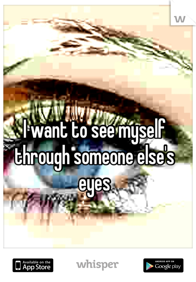 I want to see myself through someone else's eyes