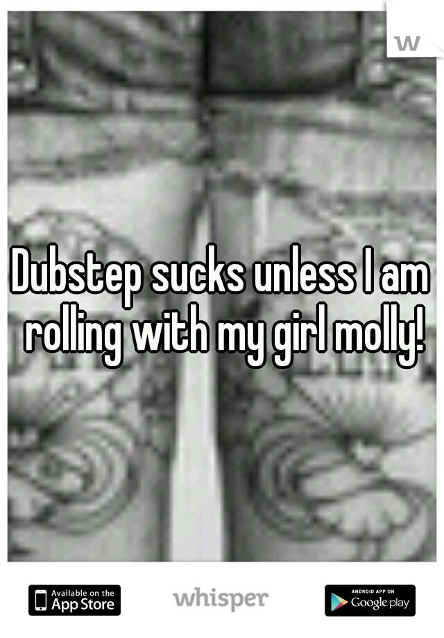 Dubstep sucks unless I am rolling with my girl molly!