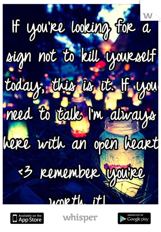 If you're looking for a sign not to kill yourself today, this is it. If you need to talk I'm always here with an open heart <3 remember you're worth it!