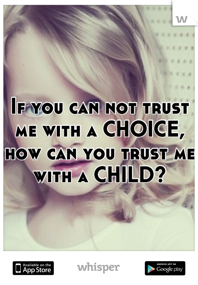 If you can not trust me with a CHOICE, how can you trust me with a CHILD?