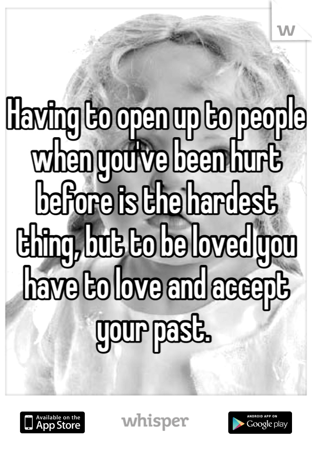 Having to open up to people when you've been hurt before is the hardest thing, but to be loved you have to love and accept your past.
