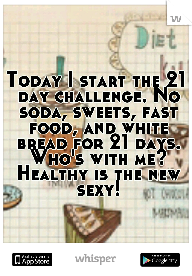 Today I start the 21 day challenge. No soda, sweets, fast food, and white bread for 21 days. Who's with me? Healthy is the new sexy!
