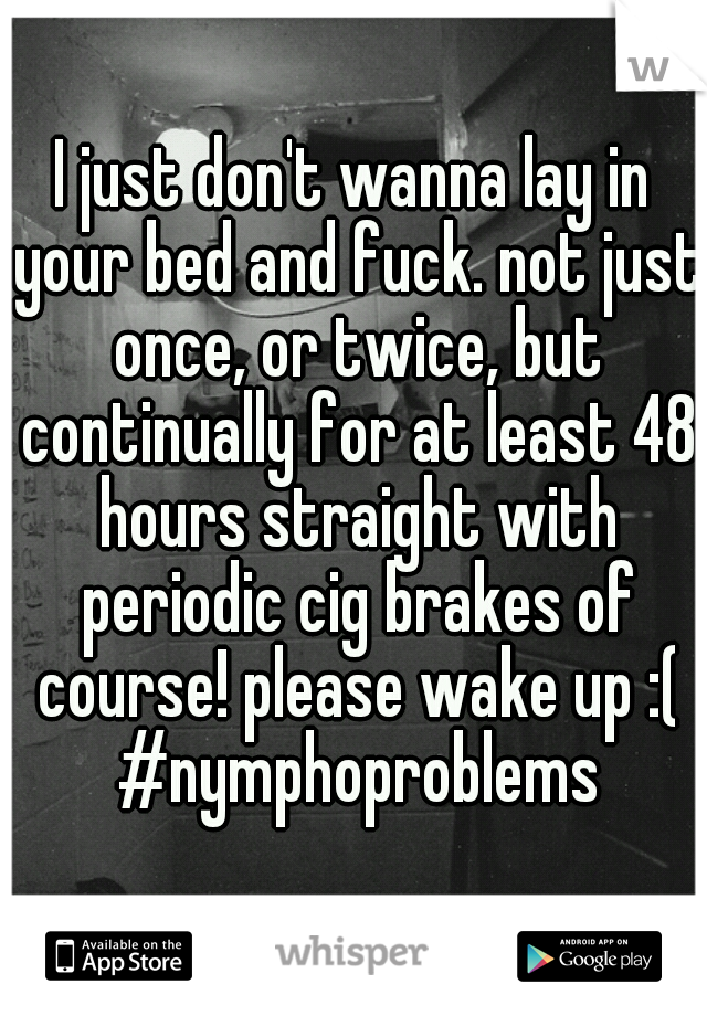 I just don't wanna lay in your bed and fuck. not just once, or twice, but continually for at least 48 hours straight with periodic cig brakes of course! please wake up :( #nymphoproblems