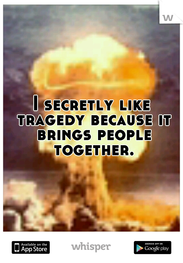 I secretly like tragedy because it brings people together.