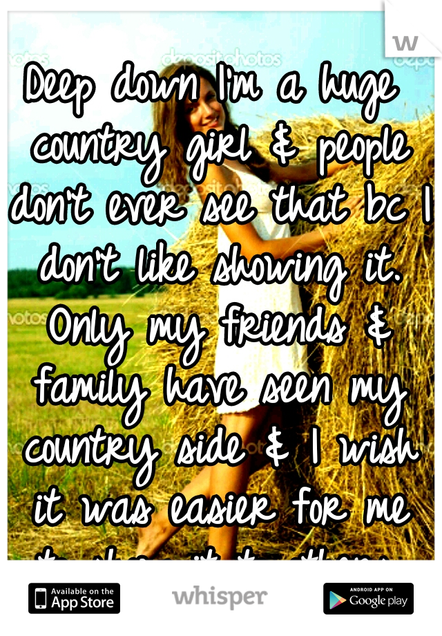 Deep down I'm a huge country girl & people don't ever see that bc I don't like showing it. Only my friends & family have seen my country side & I wish it was easier for me to show it to others.