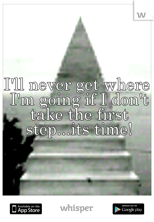I'll never get where I'm going if I don't take the first step...its time!