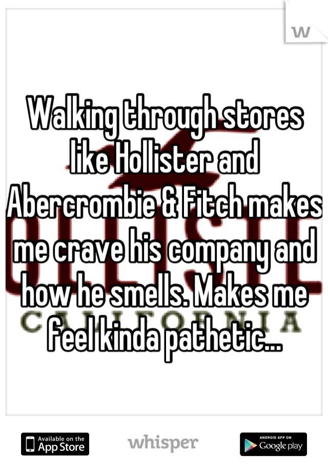 Walking through stores like Hollister and Abercrombie & Fitch makes me crave his company and how he smells. Makes me feel kinda pathetic...
