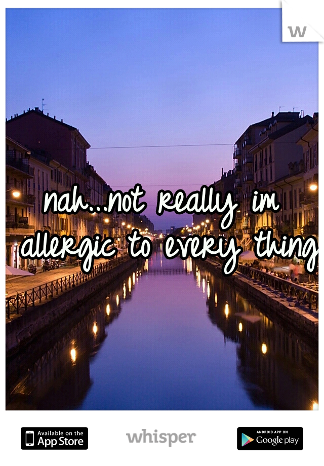 nah...not really im allergic to every thing