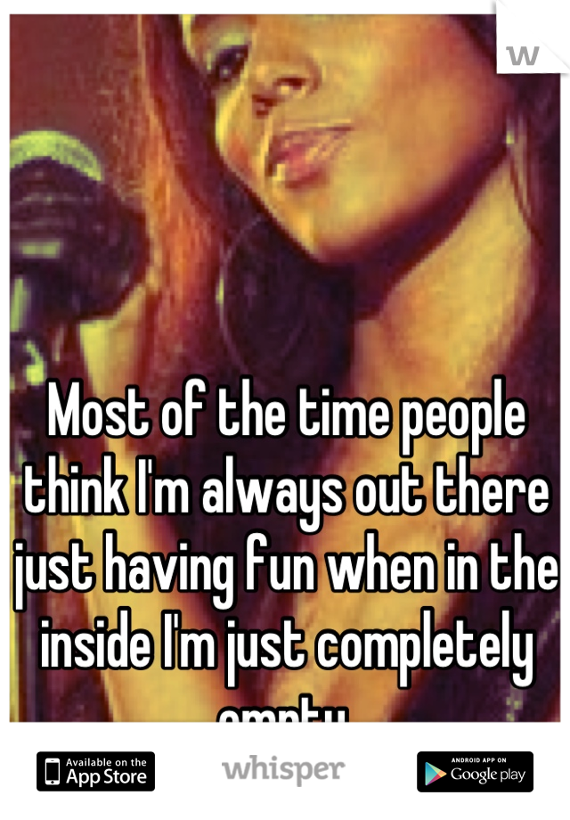 Most of the time people think I'm always out there just having fun when in the inside I'm just completely empty.