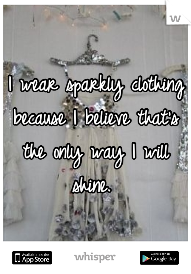 I wear sparkly clothing because I believe that's the only way I will shine.