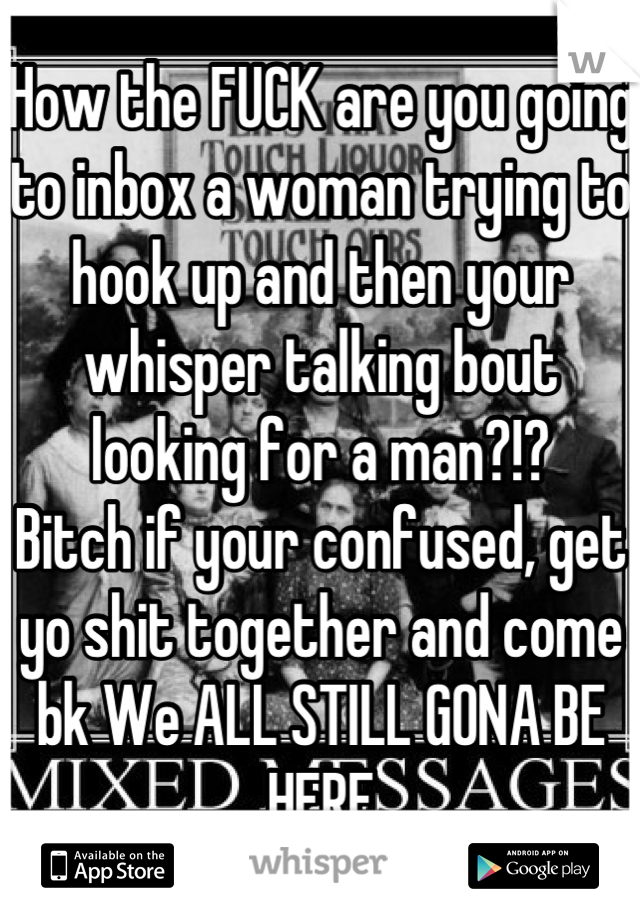 How the FUCK are you going to inbox a woman trying to hook up and then your whisper talking bout looking for a man?!?  Bitch if your confused, get yo shit together and come bk We ALL STILL GONA BE HERE