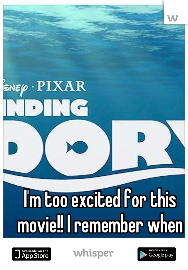 I'm too excited for this movie!! I remember when finding nemo came out