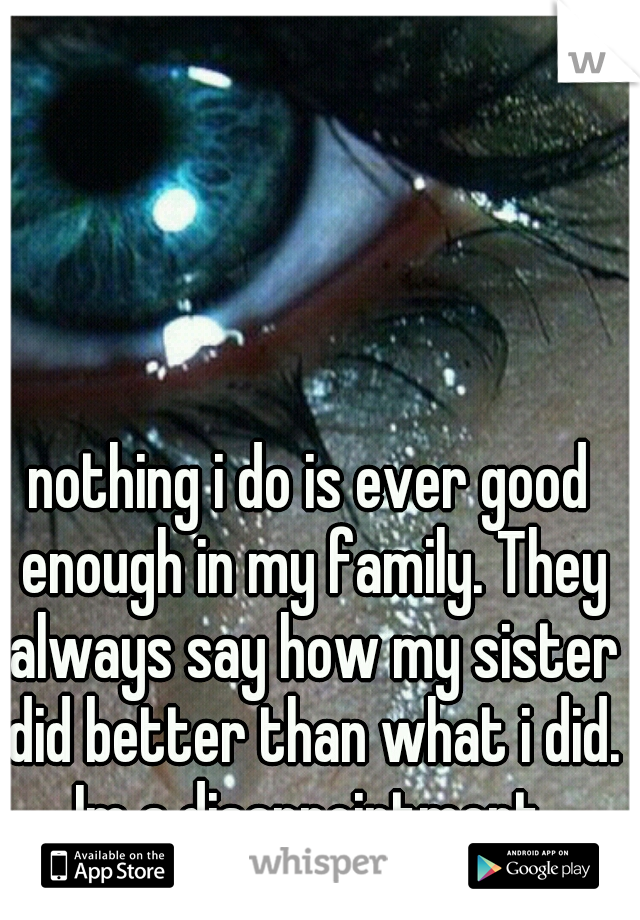 nothing i do is ever good enough in my family. They always say how my sister did better than what i did. Im a disappointment