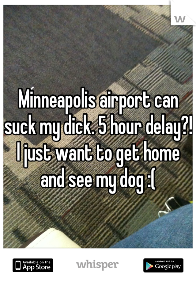 Minneapolis airport can suck my dick. 5 hour delay?! I just want to get home and see my dog :(