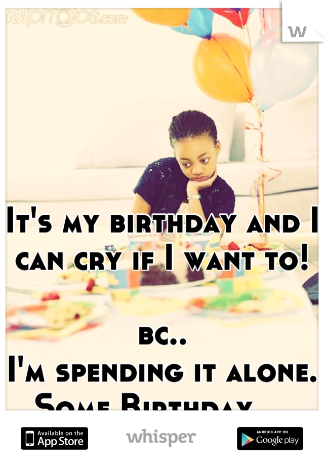 It's my birthday and I can cry if I want to!   bc.. I'm spending it alone.  Some Birthday...