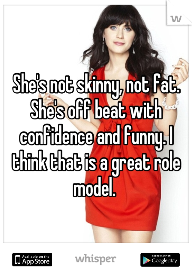 She's not skinny, not fat. She's off beat with confidence and funny. I think that is a great role model.