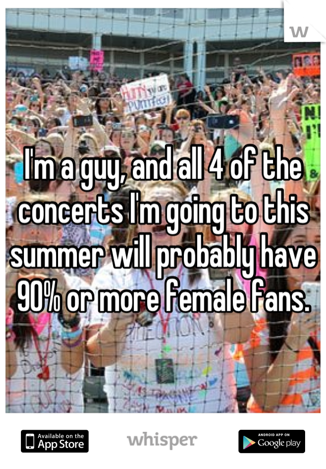 I'm a guy, and all 4 of the concerts I'm going to this summer will probably have 90% or more female fans.