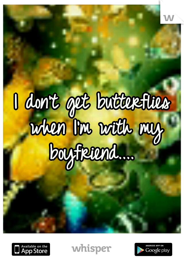 I don't get butterflies when I'm with my boyfriend....