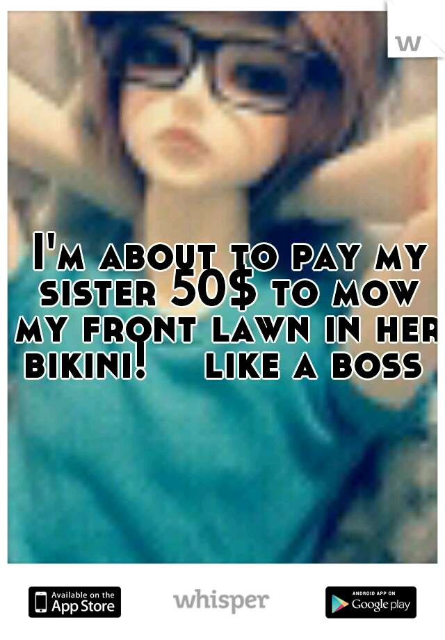 I'm about to pay my sister 50$ to mow my front lawn in her bikini!   like a boss