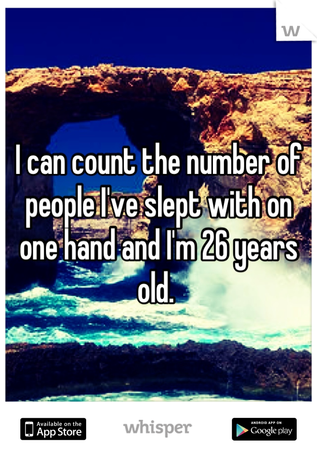I can count the number of people I've slept with on one hand and I'm 26 years old.