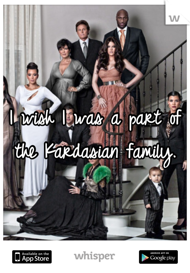I wish I was a part of the Kardasian family.