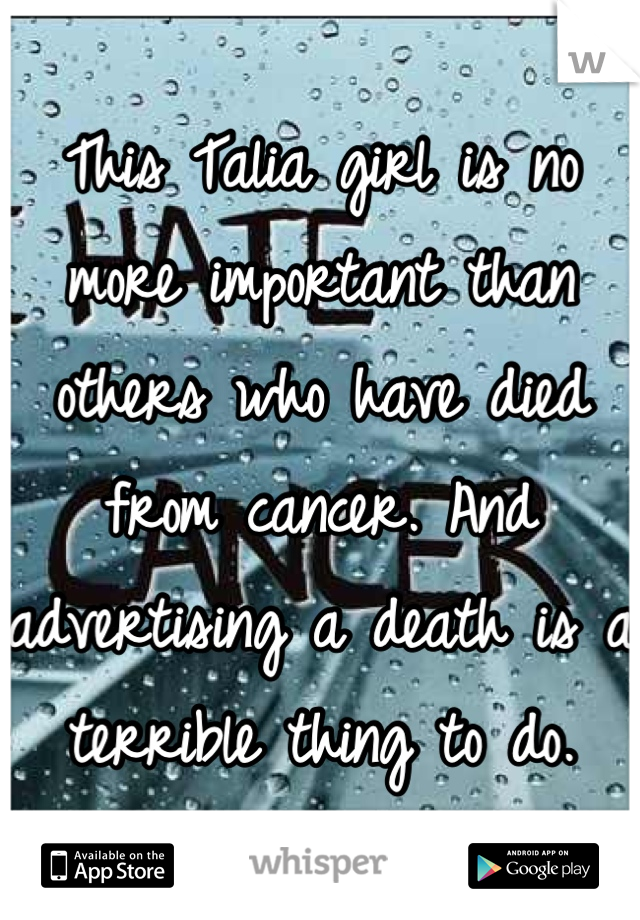 This Talia girl is no more important than others who have died from cancer. And advertising a death is a terrible thing to do.