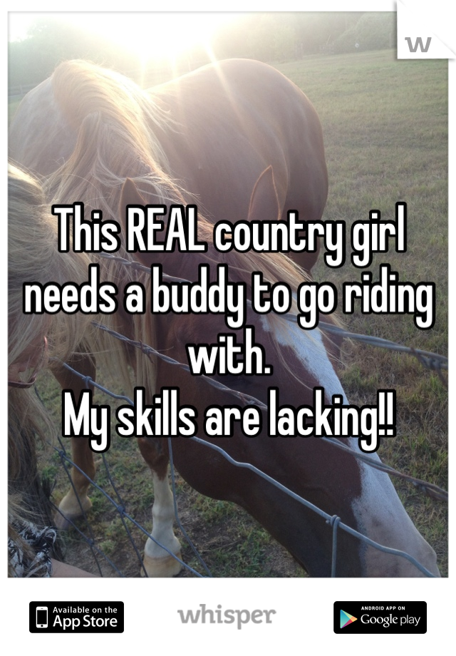 This REAL country girl needs a buddy to go riding with. My skills are lacking!!