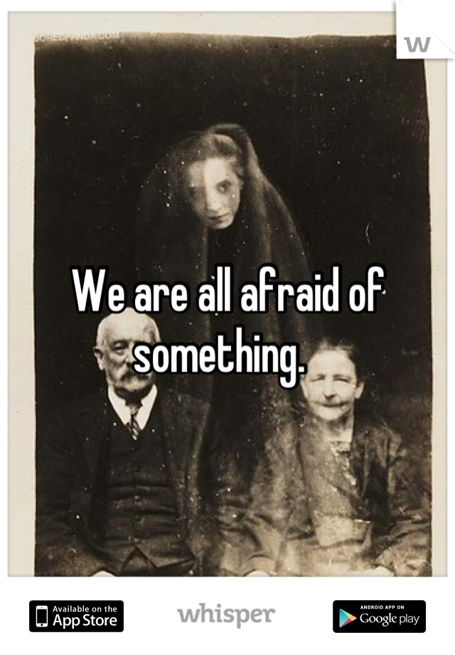 We are all afraid of something.