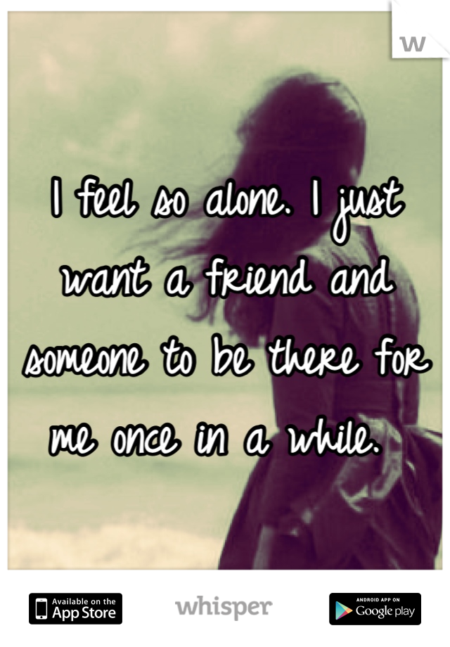 I feel so alone. I just want a friend and someone to be there for me once in a while.