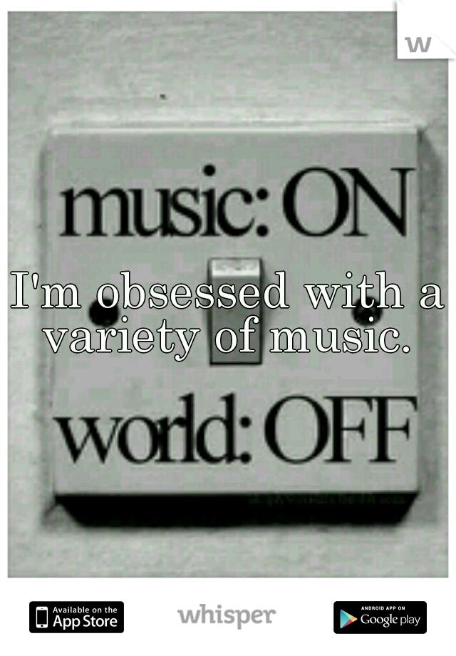 I'm obsessed with a variety of music.