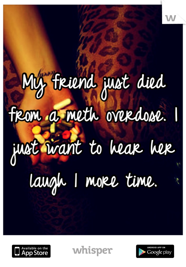 My friend just died from a meth overdose. I just want to hear her laugh 1 more time.