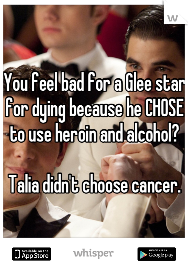 You feel bad for a Glee star for dying because he CHOSE to use heroin and alcohol?   Talia didn't choose cancer.