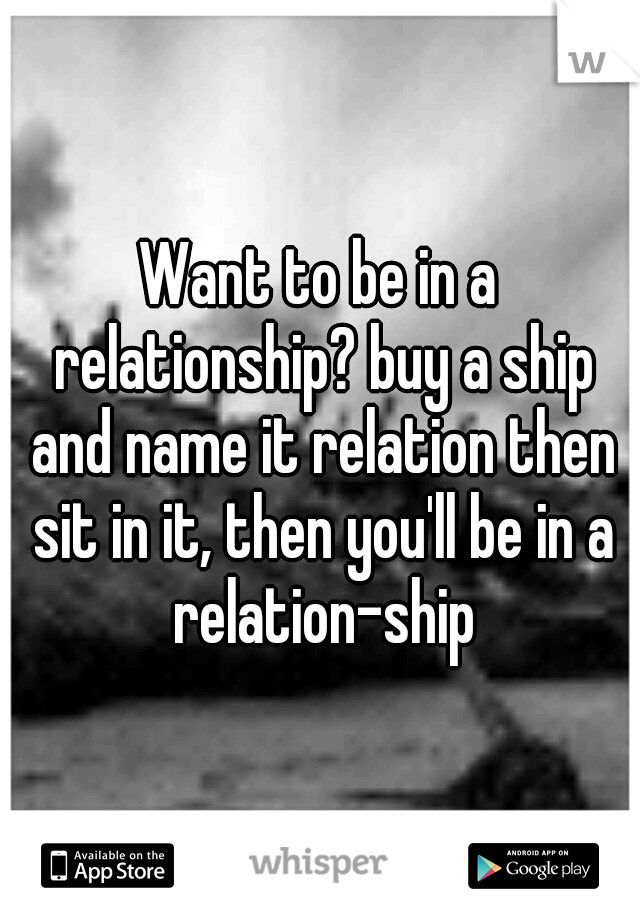 Want to be in a relationship? buy a ship and name it relation then sit in it, then you'll be in a relation-ship