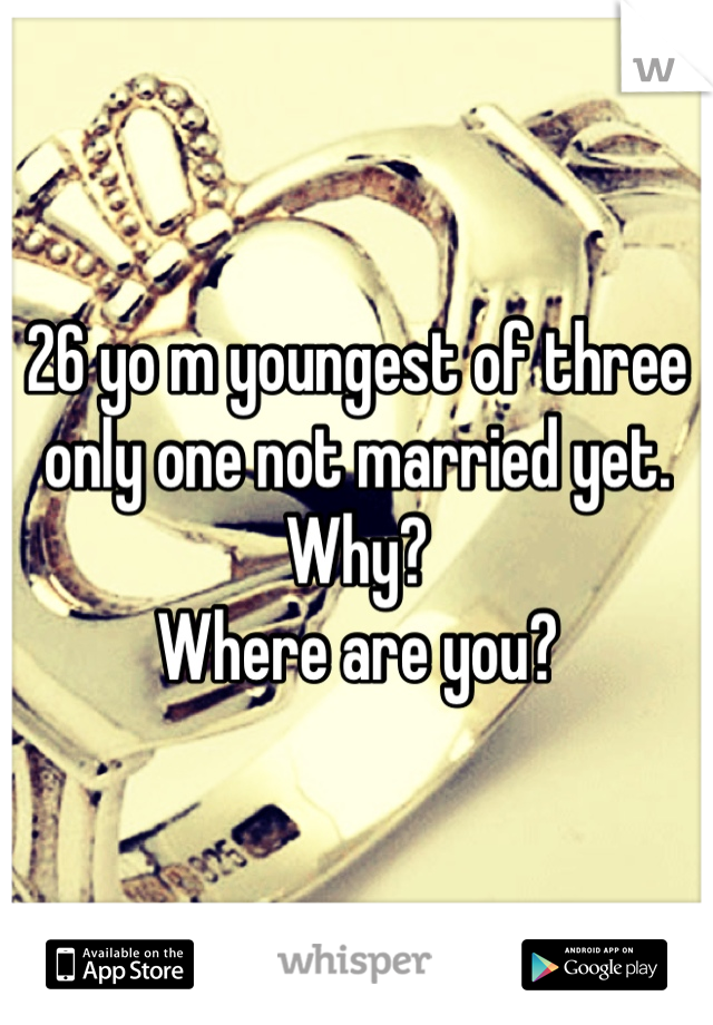 26 yo m youngest of three only one not married yet. Why? Where are you?
