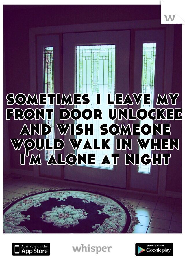 sometimes i leave my front door unlocked and wish someone would walk in when i'm alone at night