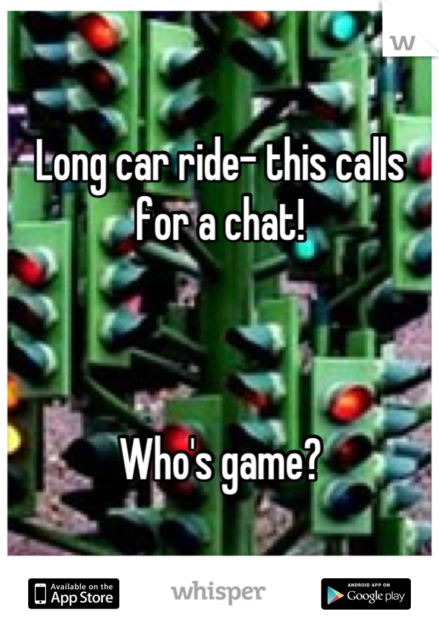 Long car ride- this calls for a chat!    Who's game?