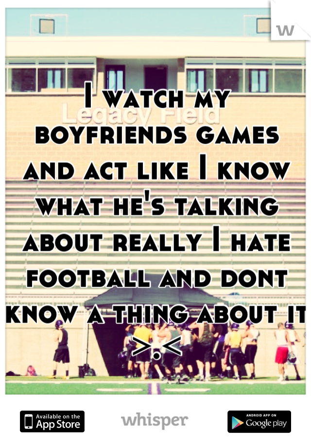 I watch my boyfriends games and act like I know what he's talking about really I hate football and dont know a thing about it >.<