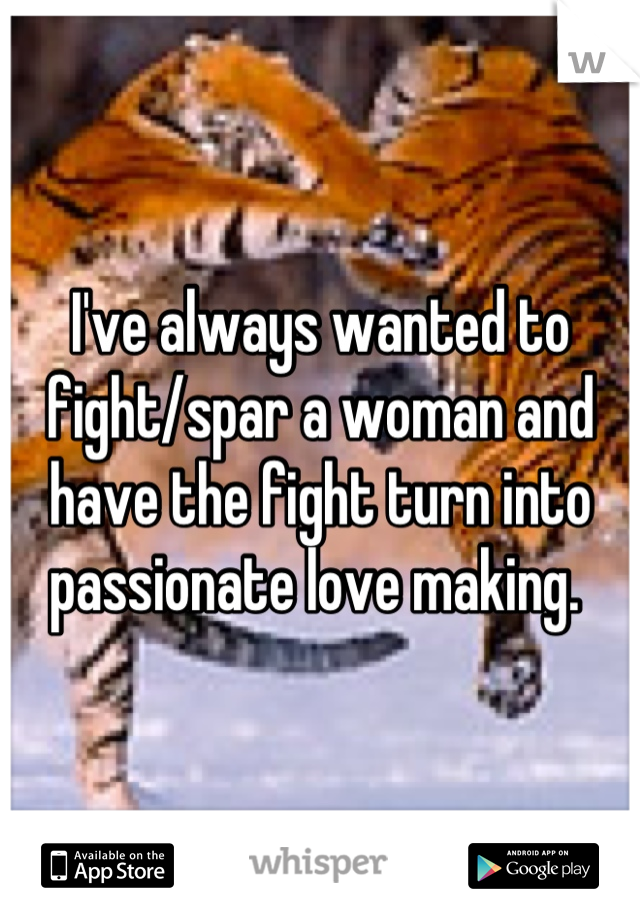 I've always wanted to fight/spar a woman and have the fight turn into passionate love making.