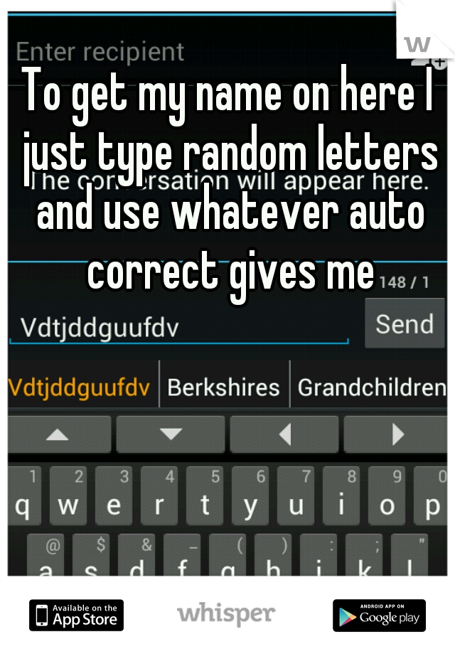 To get my name on here I just type random letters and use whatever auto correct gives me
