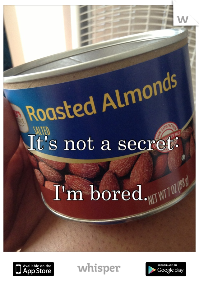 It's not a secret:  I'm bored.