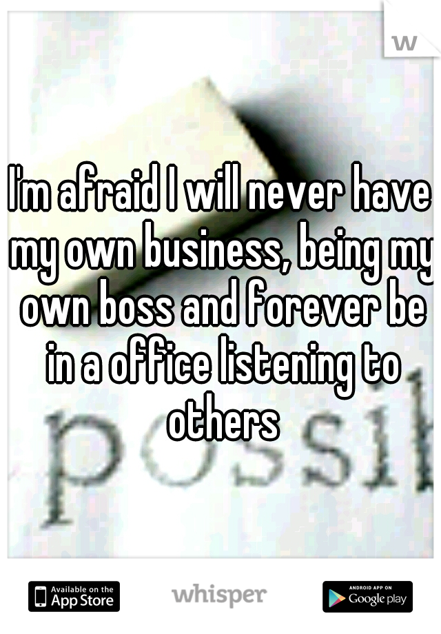 I'm afraid I will never have my own business, being my own boss and forever be in a office listening to others